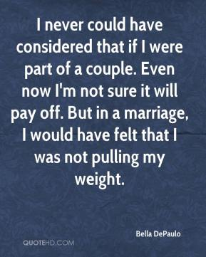 Bella DePaulo - I never could have considered that if I were part of a couple. Even now I'm not sure it will pay off. But in a marriage, I would have felt that I was not pulling my weight.