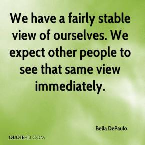 Bella DePaulo - We have a fairly stable view of ourselves. We expect other people to see that same view immediately.
