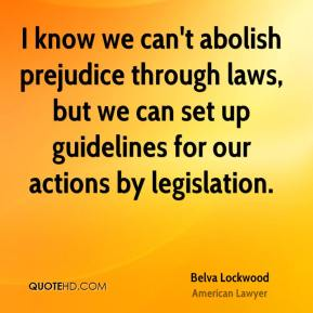 I know we can't abolish prejudice through laws, but we can set up guidelines for our actions by legislation.