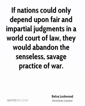 Belva Lockwood - If nations could only depend upon fair and impartial judgments in a world court of law, they would abandon the senseless, savage practice of war.