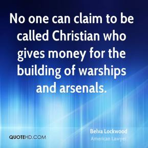No one can claim to be called Christian who gives money for the building of warships and arsenals.