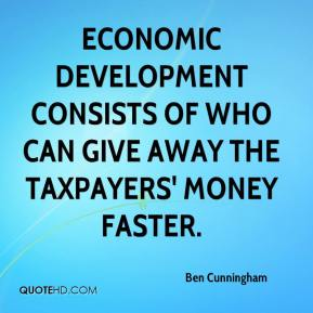 Ben Cunningham - Economic development consists of who can give away the taxpayers' money faster.
