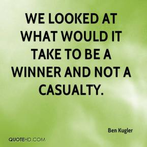 Ben Kugler - We looked at what would it take to be a winner and not a casualty.