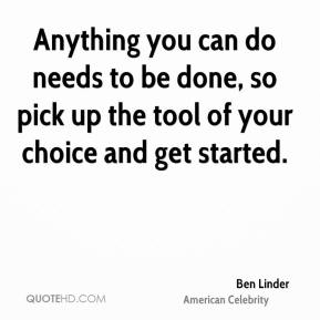 Anything you can do needs to be done, so pick up the tool of your choice and get started.