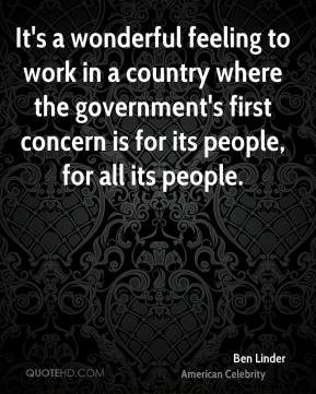It's a wonderful feeling to work in a country where the government's first concern is for its people, for all its people.