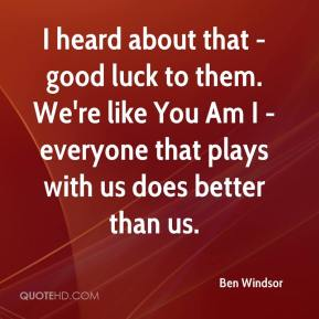 Ben Windsor - I heard about that - good luck to them. We're like You Am I - everyone that plays with us does better than us.
