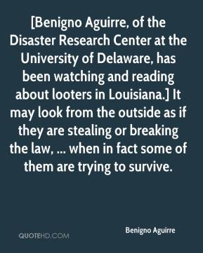 Benigno Aguirre - [Benigno Aguirre, of the Disaster Research Center at the University of Delaware, has been watching and reading about looters in Louisiana.] It may look from the outside as if they are stealing or breaking the law, ... when in fact some of them are trying to survive.