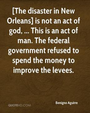 Benigno Aguirre - [The disaster in New Orleans] is not an act of god, ... This is an act of man. The federal government refused to spend the money to improve the levees.