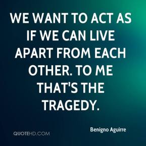 Benigno Aguirre - We want to act as if we can live apart from each other. To me that's the tragedy.