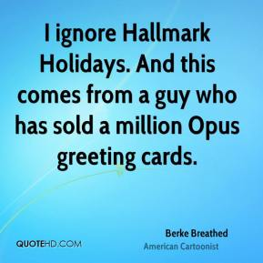 Berke Breathed - I ignore Hallmark Holidays. And this comes from a guy who has sold a million Opus greeting cards.