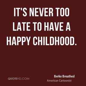 It's never too late to have a happy childhood.