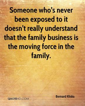 Someone who's never been exposed to it doesn't really understand that the family business is the moving force in the family.