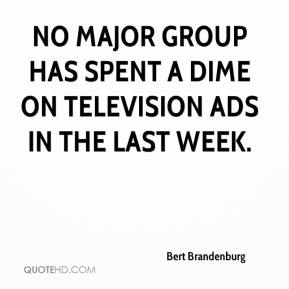 Bert Brandenburg - No major group has spent a dime on television ads in the last week.