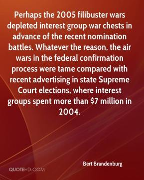 Bert Brandenburg - Perhaps the 2005 filibuster wars depleted interest group war chests in advance of the recent nomination battles. Whatever the reason, the air wars in the federal confirmation process were tame compared with recent advertising in state Supreme Court elections, where interest groups spent more than $7 million in 2004.