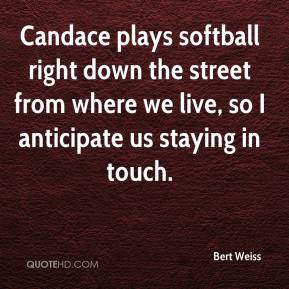 Bert Weiss - Candace plays softball right down the street from where we live, so I anticipate us staying in touch.