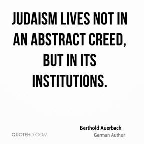 Berthold Auerbach - Judaism lives not in an abstract creed, but in its institutions.