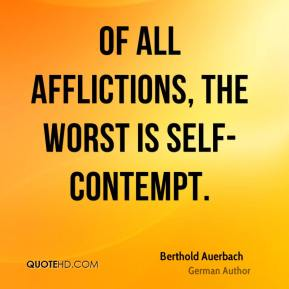 Berthold Auerbach - Of all afflictions, the worst is self-contempt.