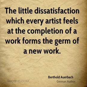 Berthold Auerbach - The little dissatisfaction which every artist feels at the completion of a work forms the germ of a new work.