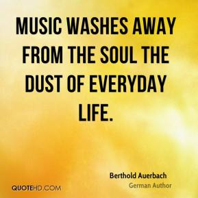 Berthold Auerbach - Music washes away from the soul the dust of everyday life.