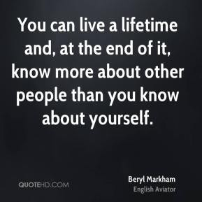 Beryl Markham - You can live a lifetime and, at the end of it, know more about other people than you know about yourself.