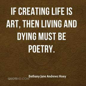 Bethany Jane Andrews Hoey - If creating life is art, then living and dying must be poetry.