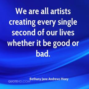 Bethany Jane Andrews Hoey - We are all artists creating every single second of our lives whether it be good or bad.