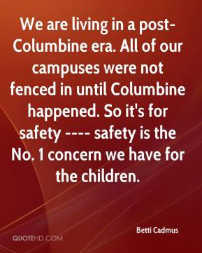 Betti Cadmus - We are living in a post-Columbine era. All of our campuses were not fenced in until Columbine happened. So it's for safety ---- safety is the No. 1 concern we have for the children.