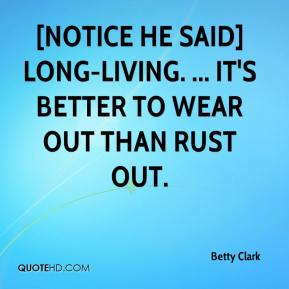 Betty Clark - [Notice he said] long-living. ... it's better to wear out than rust out.