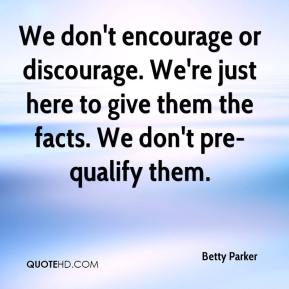 Betty Parker - We don't encourage or discourage. We're just here to give them the facts. We don't pre-qualify them.