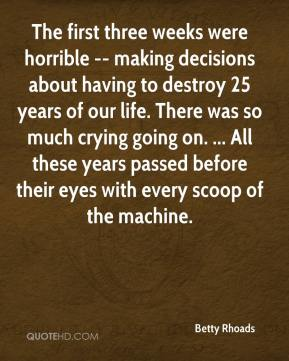 Betty Rhoads - The first three weeks were horrible -- making decisions about having to destroy 25 years of our life. There was so much crying going on. ... All these years passed before their eyes with every scoop of the machine.