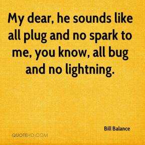 Bill Balance - My dear, he sounds like all plug and no spark to me, you know, all bug and no lightning.