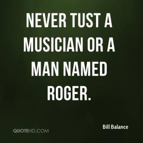 Bill Balance - Never tust a musician or a man named Roger.