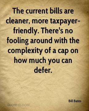 Bill Bates - The current bills are cleaner, more taxpayer-friendly. There's no fooling around with the complexity of a cap on how much you can defer.