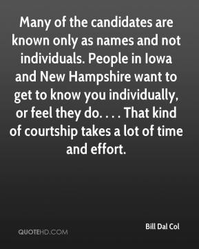 Bill Dal Col - Many of the candidates are known only as names and not individuals. People in Iowa and New Hampshire want to get to know you individually, or feel they do. . . . That kind of courtship takes a lot of time and effort.