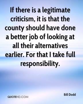 Bill Dodd - If there is a legitimate criticism, it is that the county should have done a better job of looking at all their alternatives earlier. For that I take full responsibility.