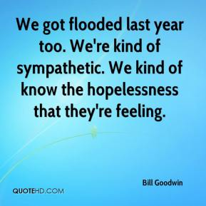 Bill Goodwin - We got flooded last year too. We're kind of sympathetic. We kind of know the hopelessness that they're feeling.