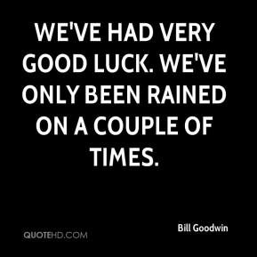 Bill Goodwin - We've had very good luck. We've only been rained on a couple of times.
