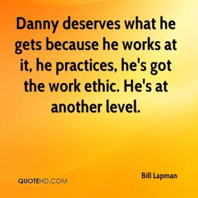 Bill Lapman - Danny deserves what he gets because he works at it, he practices, he's got the work ethic. He's at another level.