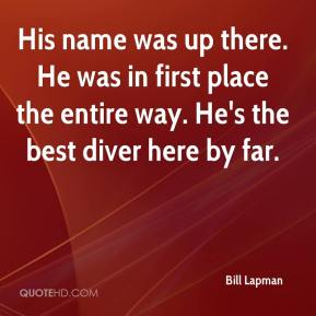 Bill Lapman - His name was up there. He was in first place the entire way. He's the best diver here by far.