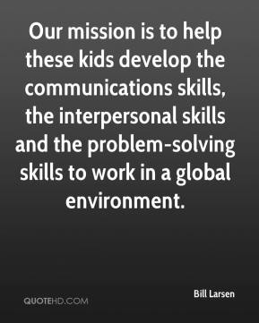 Bill Larsen - Our mission is to help these kids develop the communications skills, the interpersonal skills and the problem-solving skills to work in a global environment.