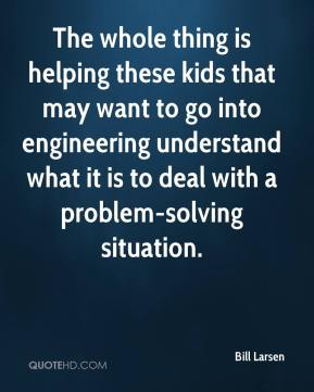 Bill Larsen - The whole thing is helping these kids that may want to go into engineering understand what it is to deal with a problem-solving situation.
