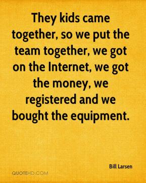 They kids came together, so we put the team together, we got on the Internet, we got the money, we registered and we bought the equipment.