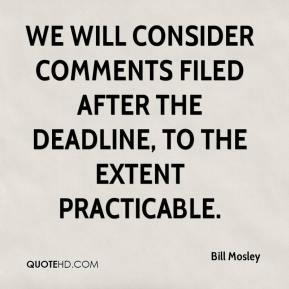 Bill Mosley - We will consider comments filed after the deadline, to the extent practicable.