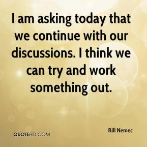 Bill Nemec - I am asking today that we continue with our discussions. I think we can try and work something out.