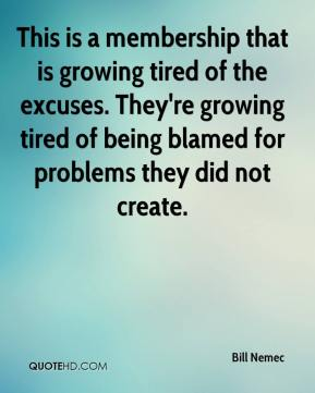 Bill Nemec - This is a membership that is growing tired of the excuses. They're growing tired of being blamed for problems they did not create.