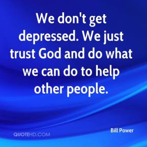 Bill Power - We don't get depressed. We just trust God and do what we can do to help other people.