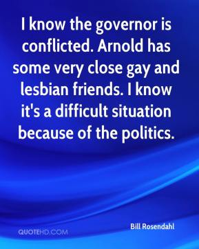 Bill Rosendahl - I know the governor is conflicted. Arnold has some very close gay and lesbian friends. I know it's a difficult situation because of the politics.
