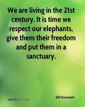 Bill Rosendahl - We are living in the 21st century. It is time we respect our elephants, give them their freedom and put them in a sanctuary.