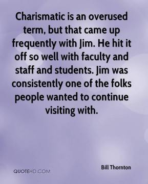 Bill Thornton - Charismatic is an overused term, but that came up frequently with Jim. He hit it off so well with faculty and staff and students. Jim was consistently one of the folks people wanted to continue visiting with.