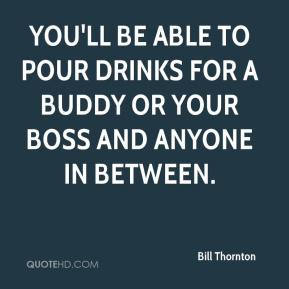 Bill Thornton - You'll be able to pour drinks for a buddy or your boss and anyone in between.